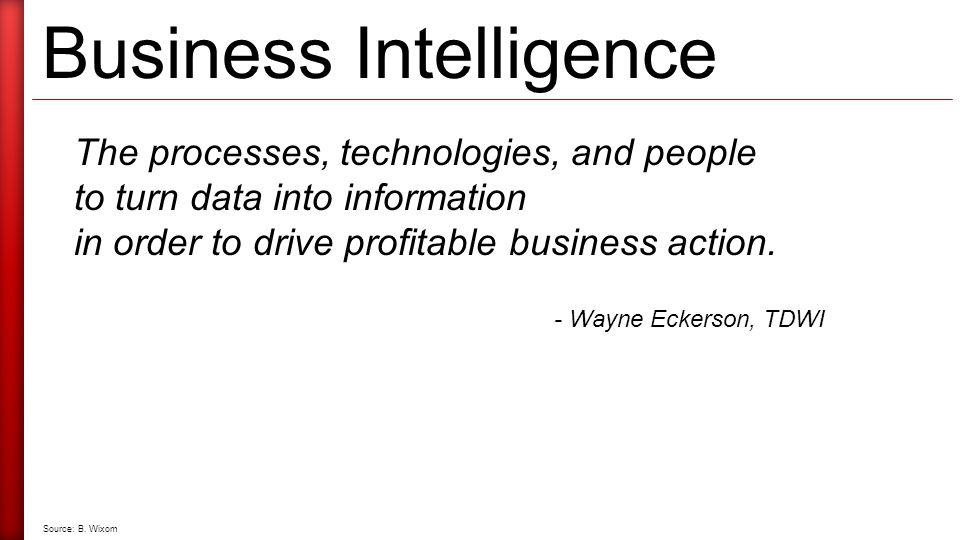 Business Intelligence The processes, technologies, and people to turn data into information in order to drive profitable business action.