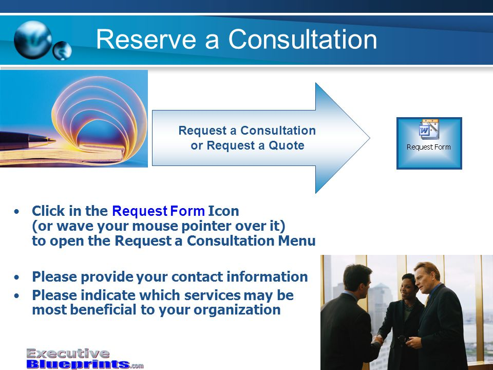 Reserve a Consultation Request a Consultation or Request a Quote Click in the Request Form Icon (or wave your mouse pointer over it) to open the Request a Consultation Menu Please provide your contact information Please indicate which services may be most beneficial to your organization
