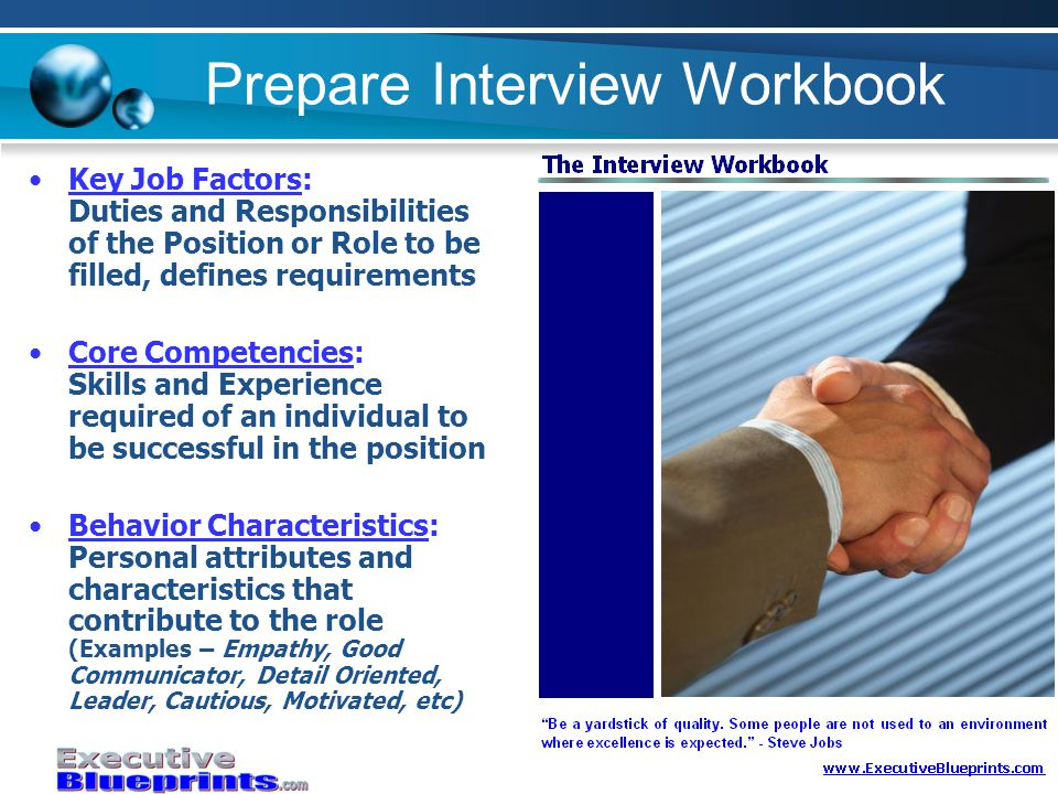 Prepare Interview Workbook Key Job Factors: Duties and Responsibilities of the Position or Role to be filled, defines requirements Core Competencies: Skills and Experience required of an individual to be successful in the position Behavior Characteristics: Personal attributes and characteristics that contribute to the role (Examples – Empathy, Good Communicator, Detail Oriented, Leader, Cautious, Motivated, etc)
