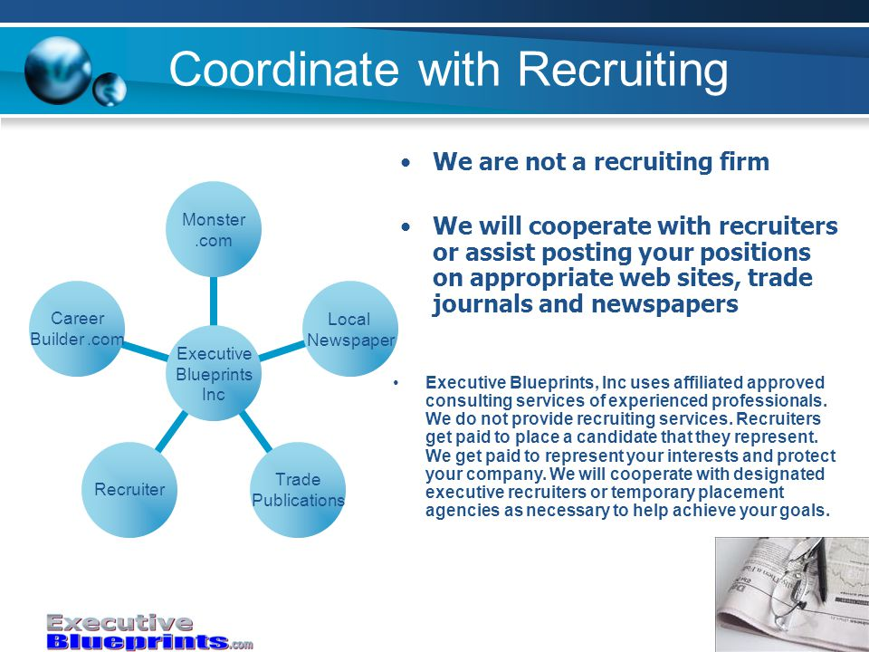 Coordinate with Recruiting Executive Blueprints Inc Monster.com Local Newspaper Trade Publications Recruiter Career Builder.com We are not a recruiting firm We will cooperate with recruiters or assist posting your positions on appropriate web sites, trade journals and newspapers Executive Blueprints, Inc uses affiliated approved consulting services of experienced professionals.