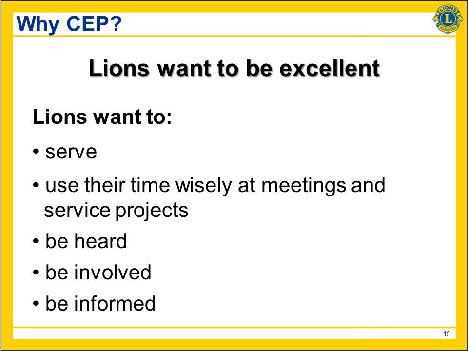 15 Why CEP? Lions want to be excellent Lions want to: serve use their time wisely at meetings and service projects be heard be involved be informed