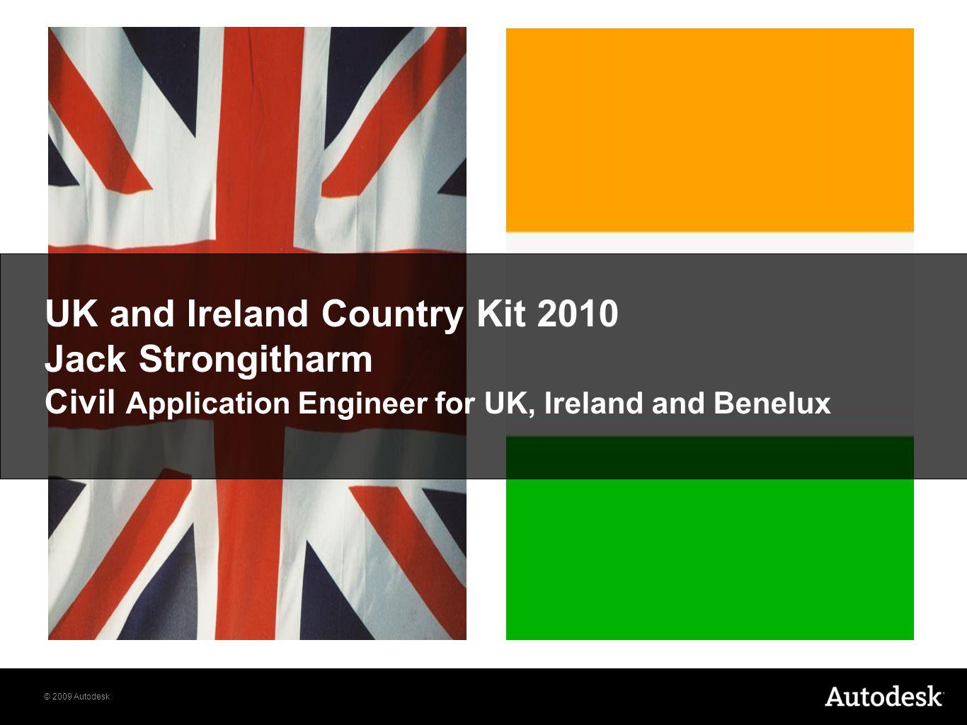 © 2009 Autodesk UK and Ireland Country Kit 2010 Jack Strongitharm Civil Application Engineer for UK, Ireland and Benelux