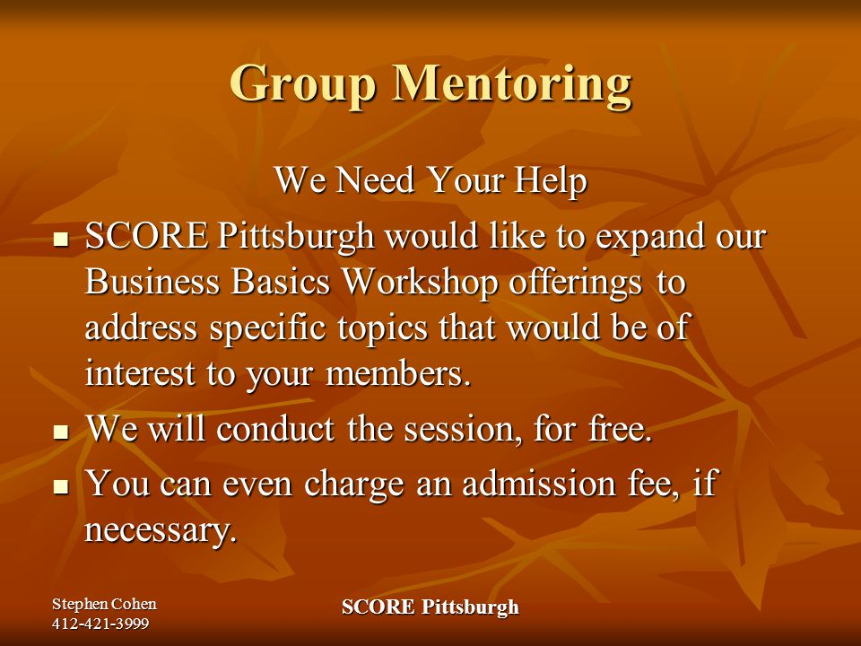 Stephen Cohen 412-421-3999 SCORE Pittsburgh Group Mentoring We Need Your Help SCORE Pittsburgh would like to expand our Business Basics Workshop offerings to address specific topics that would be of interest to your members.