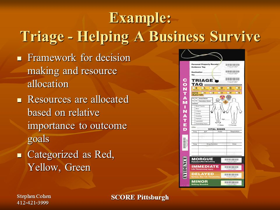 Stephen Cohen 412-421-3999 SCORE Pittsburgh Example: Triage - Helping A Business Survive Framework for decision making and resource allocation Framework for decision making and resource allocation Resources are allocated based on relative importance to outcome goals Resources are allocated based on relative importance to outcome goals Categorized as Red, Yellow, Green Categorized as Red, Yellow, Green