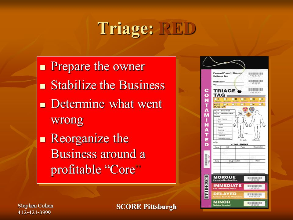 Stephen Cohen 412-421-3999 SCORE Pittsburgh Triage: RED Prepare the owner Prepare the owner Stabilize the Business Stabilize the Business Determine what went wrong Determine what went wrong Reorganize the Business around a profitable Core Reorganize the Business around a profitable Core Prepare the owner Prepare the owner Stabilize the Business Stabilize the Business Determine what went wrong Determine what went wrong Reorganize the Business around a profitable Core Reorganize the Business around a profitable Core