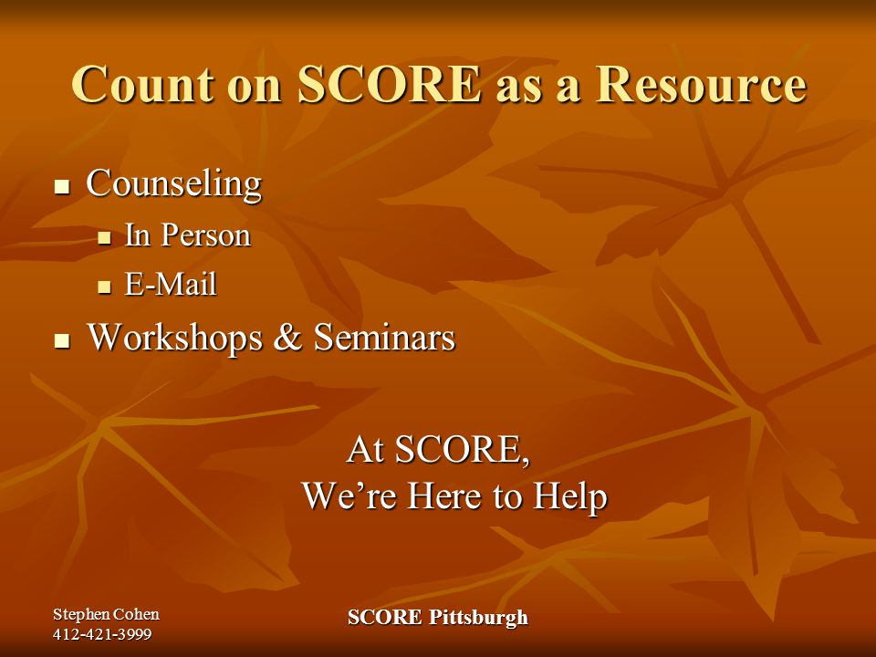 Stephen Cohen 412-421-3999 SCORE Pittsburgh Count on SCORE as a Resource Counseling Counseling In Person In Person E-Mail E-Mail Workshops & Seminars Workshops & Seminars At SCORE, We're Here to Help