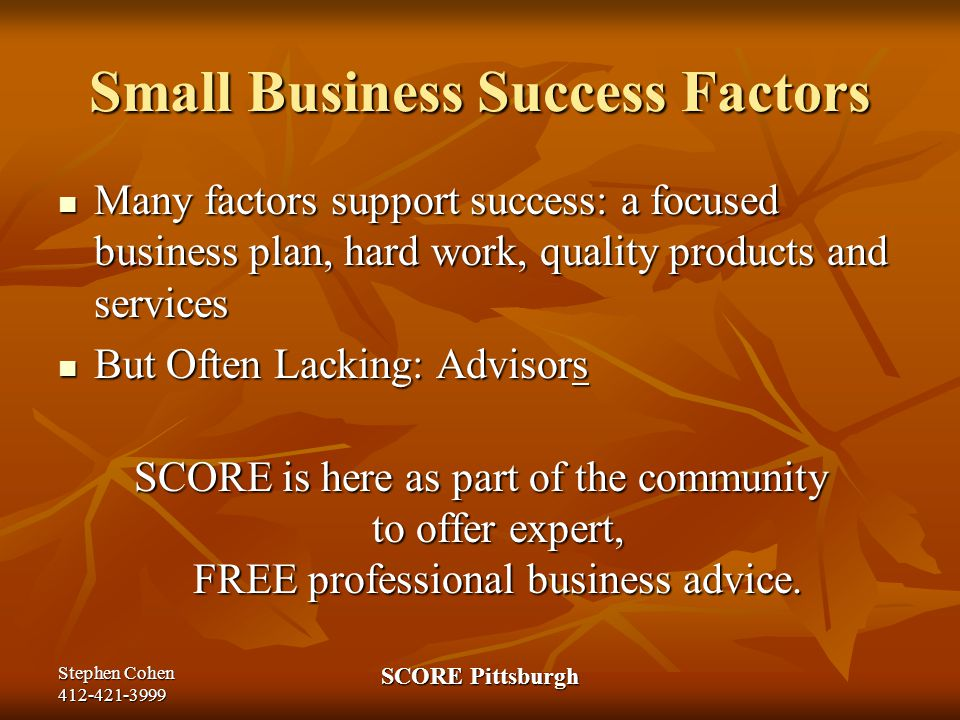 Stephen Cohen 412-421-3999 SCORE Pittsburgh SEEK OUT SCORE COUNSELING SCORE Counselors to America's Small Business is proud to be the one advisor that entrepreneurs can turn to for real-world advice that's based on the experience of managing and leading companies—both large and small.