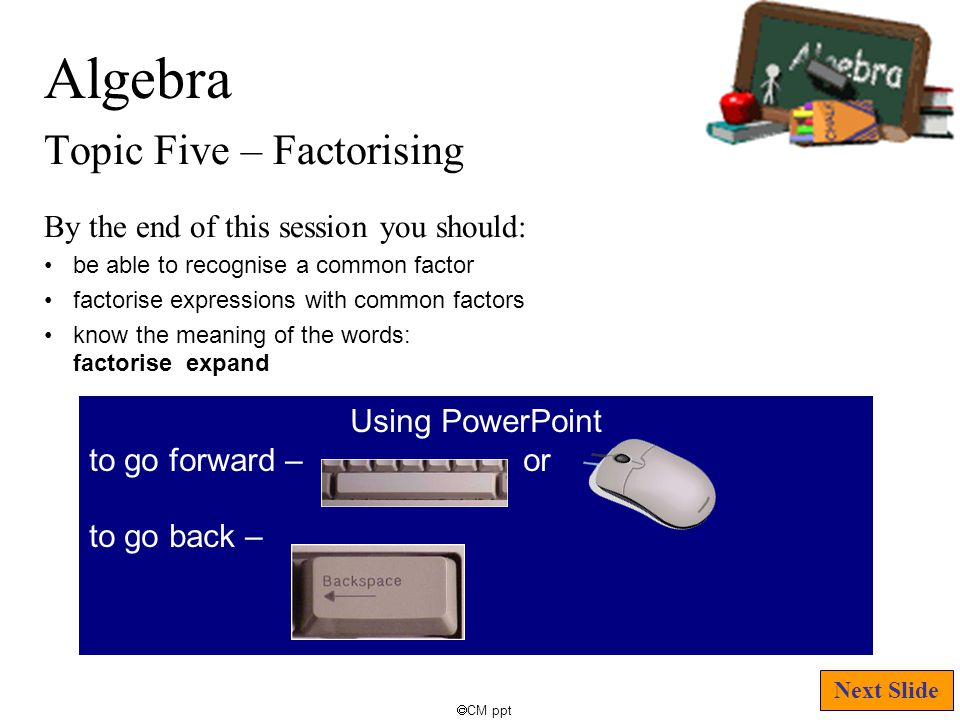 Algebra Topic Five – Factorising  CM ppt By the end of this session you should: be able to recognise a common factor factorise expressions with common factors know the meaning of the words: factorise expand Next Slide Using PowerPoint to go forward – or to go back –