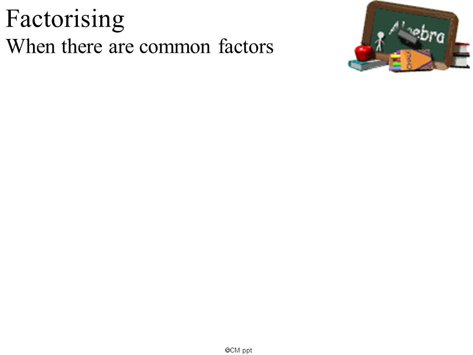 Factorising When there are common factors  CM ppt