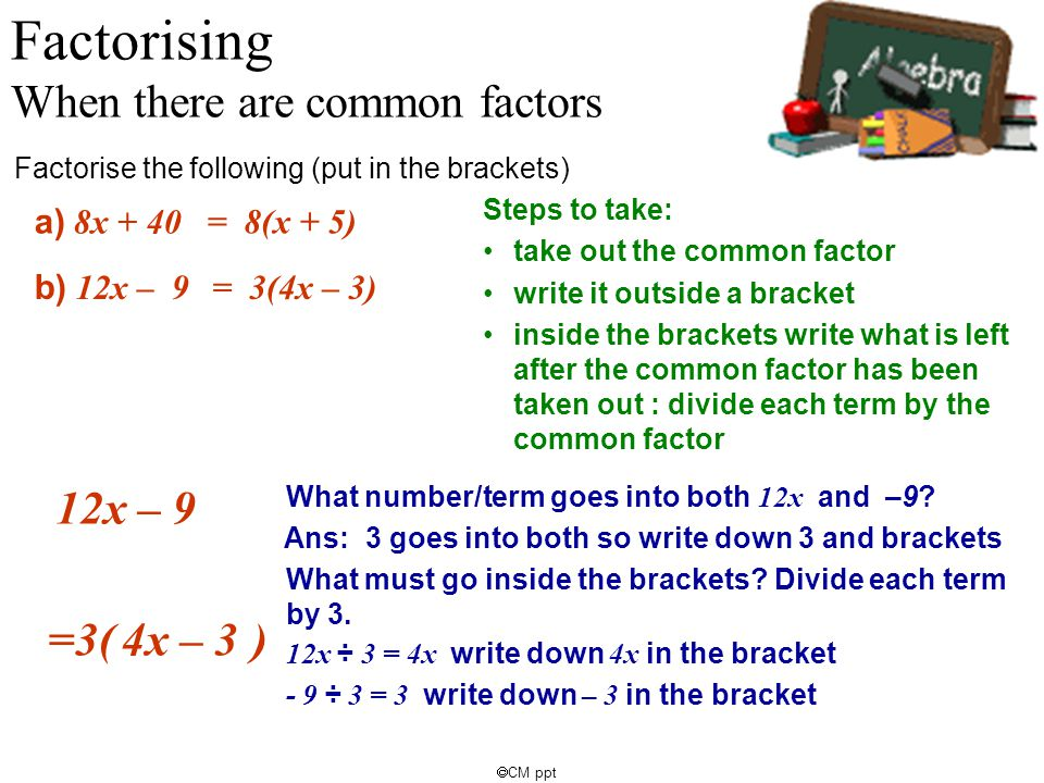  CM ppt 12x – 9 What number/term goes into both 12x and –9? a) 8x + 40 Factorising When there are common factors Factorise the following (put in the