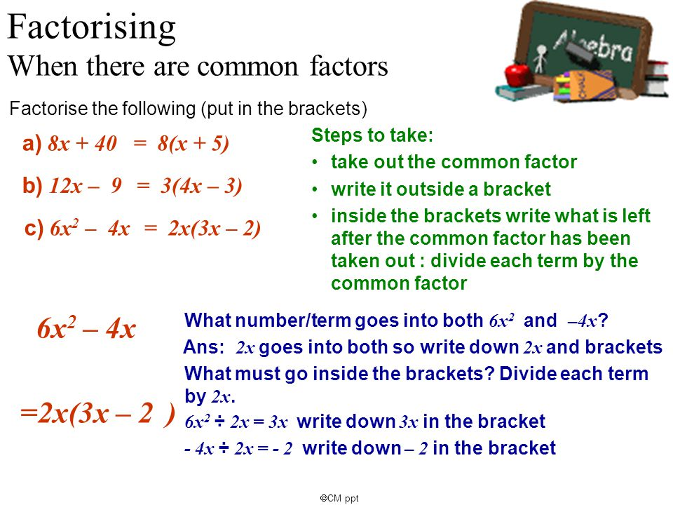 CM ppt 6x 2 – 4x What number/term goes into both 6x 2 and –4x ? a) 8x + 40 Factorising When there are common factors Factorise the following (put in