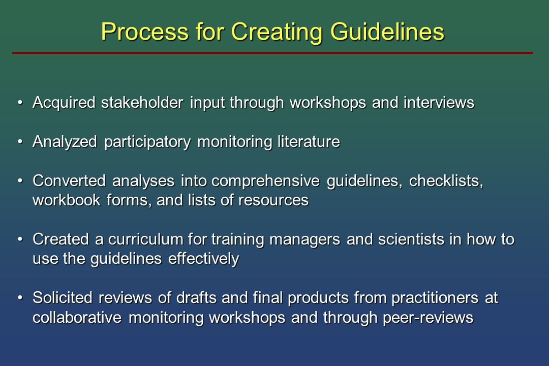 Process for Creating Guidelines Acquired stakeholder input through workshops and interviewsAcquired stakeholder input through workshops and interviews Analyzed participatory monitoring literatureAnalyzed participatory monitoring literature Converted analyses into comprehensive guidelines, checklists, workbook forms, and lists of resourcesConverted analyses into comprehensive guidelines, checklists, workbook forms, and lists of resources Created a curriculum for training managers and scientists in how to use the guidelines effectivelyCreated a curriculum for training managers and scientists in how to use the guidelines effectively Solicited reviews of drafts and final products from practitioners at collaborative monitoring workshops and through peer-reviewsSolicited reviews of drafts and final products from practitioners at collaborative monitoring workshops and through peer-reviews