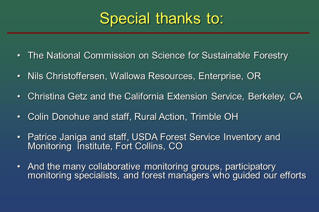 Special thanks to: The National Commission on Science for Sustainable ForestryThe National Commission on Science for Sustainable Forestry Nils Christoffersen, Wallowa Resources, Enterprise, ORNils Christoffersen, Wallowa Resources, Enterprise, OR Christina Getz and the California Extension Service, Berkeley, CAChristina Getz and the California Extension Service, Berkeley, CA Colin Donohue and staff, Rural Action, Trimble OHColin Donohue and staff, Rural Action, Trimble OH Patrice Janiga and staff, USDA Forest Service Inventory and Monitoring Institute, Fort Collins, COPatrice Janiga and staff, USDA Forest Service Inventory and Monitoring Institute, Fort Collins, CO And the many collaborative monitoring groups, participatory monitoring specialists, and forest managers who guided our effortsAnd the many collaborative monitoring groups, participatory monitoring specialists, and forest managers who guided our efforts
