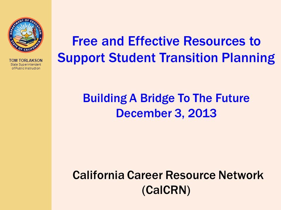 TOM TORLAKSON State Superintendent of Public Instruction California Career Resource Network (CalCRN) Free and Effective Resources to Support Student Transition Planning Building A Bridge To The Future December 3, 2013