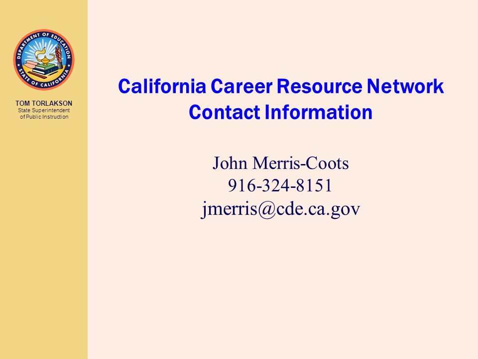 TOM TORLAKSON State Superintendent of Public Instruction California Career Resource Network Contact Information John Merris-Coots 916-324-8151 jmerris@cde.ca.gov