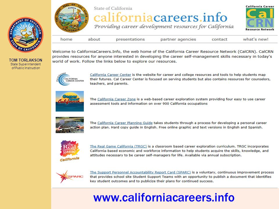 TOM TORLAKSON State Superintendent of Public Instruction www.CaliforniaCareers.info CalCRN Home Page Links to all CalCRN resources State Agency Partner links Presentations inc Power Point and Reports What's New inc Meeting Schedule