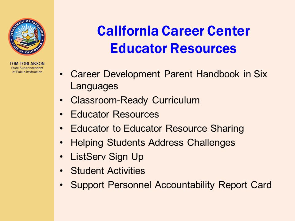 TOM TORLAKSON State Superintendent of Public Instruction California Career Center Educator Resources Career Development Parent Handbook in Six Languages Classroom-Ready Curriculum Educator Resources Educator to Educator Resource Sharing Helping Students Address Challenges ListServ Sign Up Student Activities Support Personnel Accountability Report Card