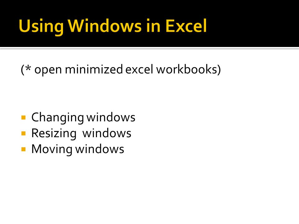 (* open minimized excel workbooks)  Changing windows  Resizing windows  Moving windows