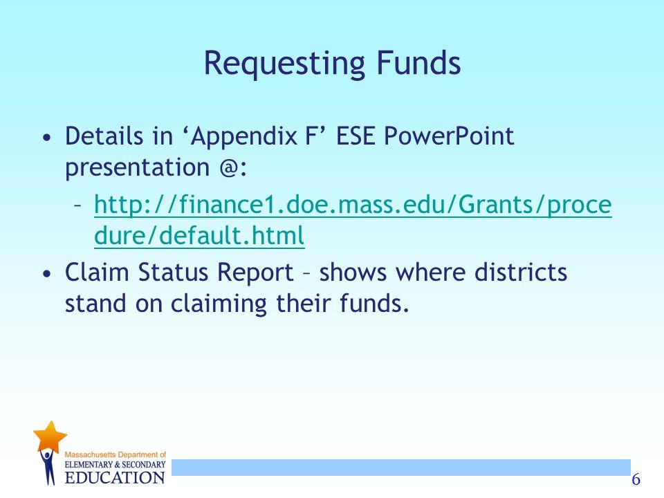 6 Requesting Funds Details in 'Appendix F' ESE PowerPoint presentation @: –http://finance1.doe.mass.edu/Grants/proce dure/default.htmlhttp://finance1.