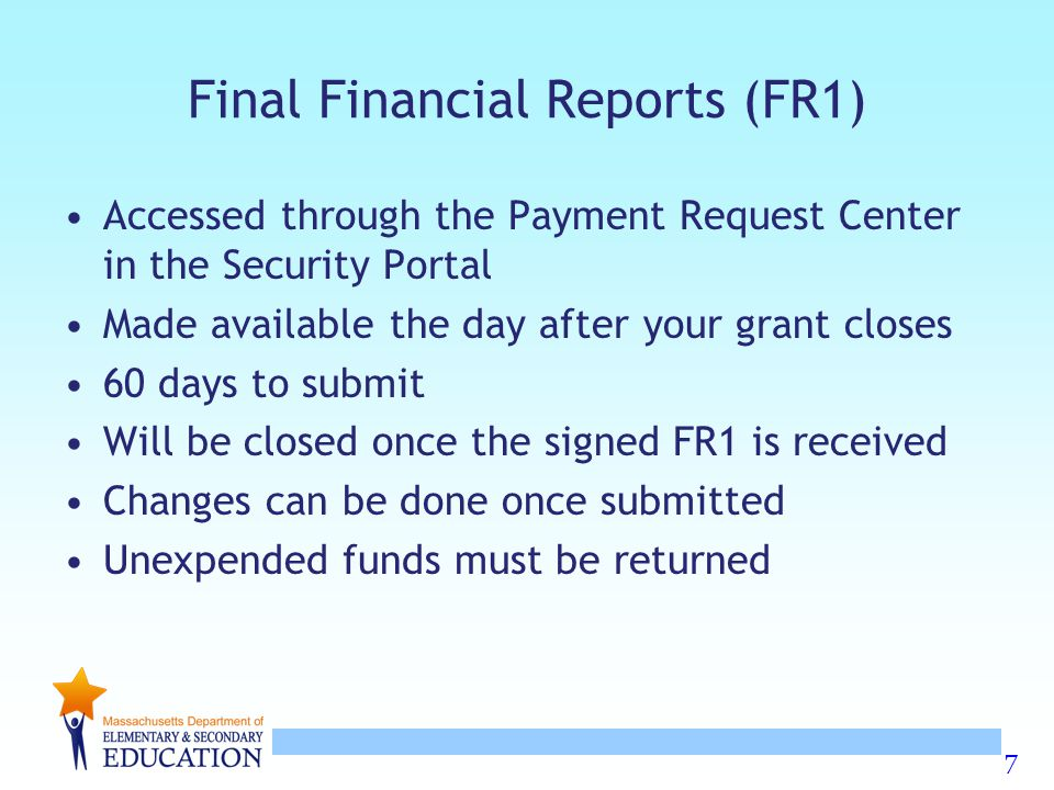7 Final Financial Reports (FR1) Accessed through the Payment Request Center in the Security Portal Made available the day after your grant closes 60 d