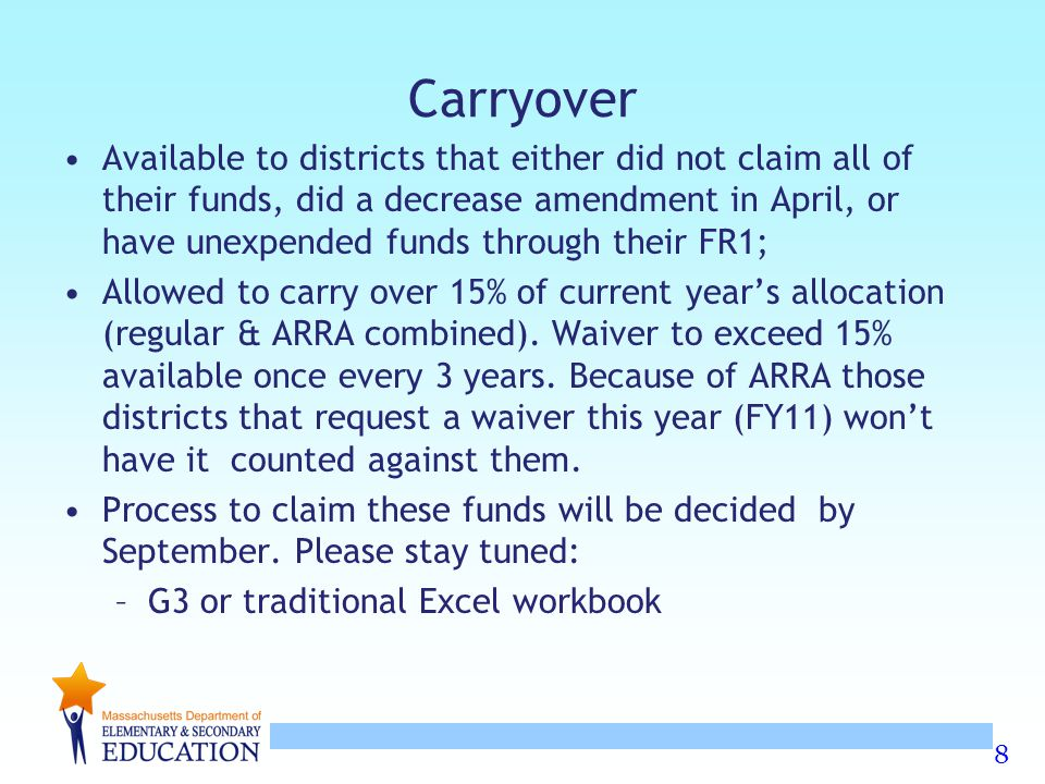 8 Carryover Available to districts that either did not claim all of their funds, did a decrease amendment in April, or have unexpended funds through their FR1; Allowed to carry over 15% of current year's allocation (regular & ARRA combined).