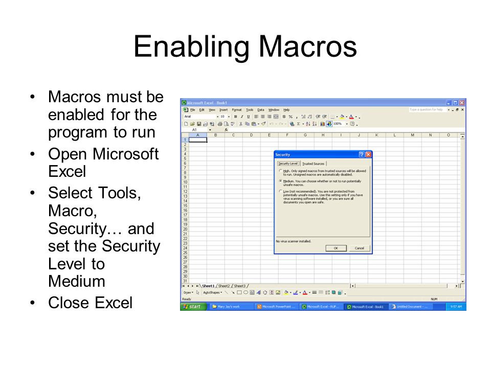 Enabling Macros Macros must be enabled for the program to run Open Microsoft Excel Select Tools, Macro, Security… and set the Security Level to Medium Close Excel
