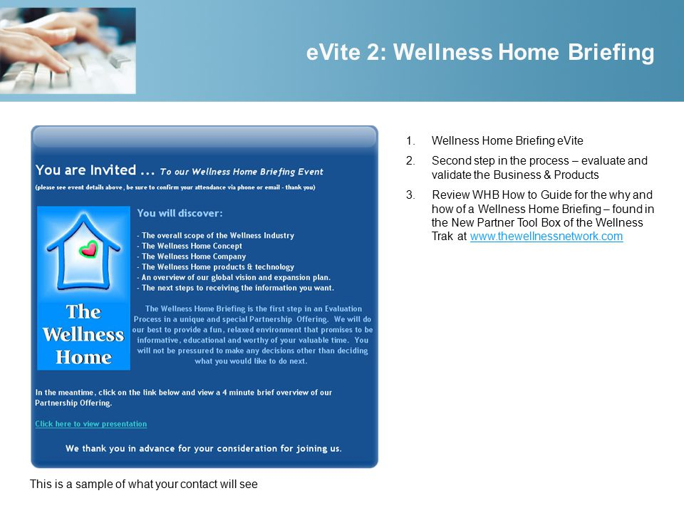1.Wellness Home Briefing eVite 2.Second step in the process – evaluate and validate the Business & Products 3.Review WHB How to Guide for the why and how of a Wellness Home Briefing – found in the New Partner Tool Box of the Wellness Trak at www.thewellnessnetwork.comwww.thewellnessnetwork.com eVite 2: Wellness Home Briefing This is a sample of what your contact will see