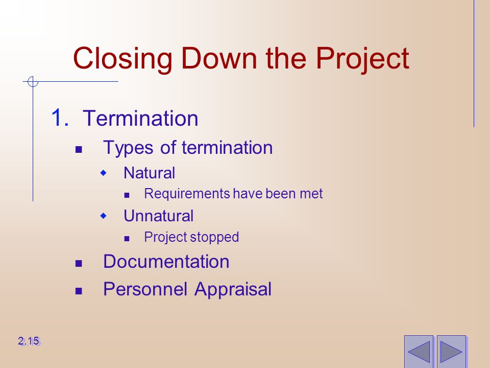 Closing Down the Project 1. Termination Types of termination  Natural Requirements have been met  Unnatural Project stopped Documentation Personnel
