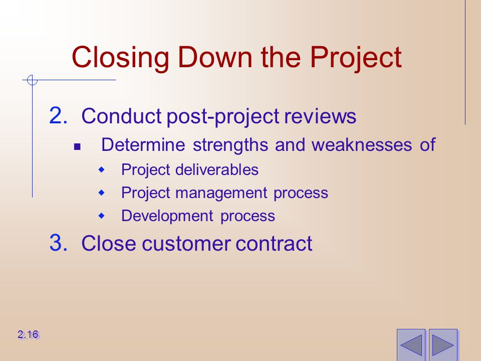 Closing Down the Project 2. Conduct post-project reviews Determine strengths and weaknesses of  Project deliverables  Project management process  D