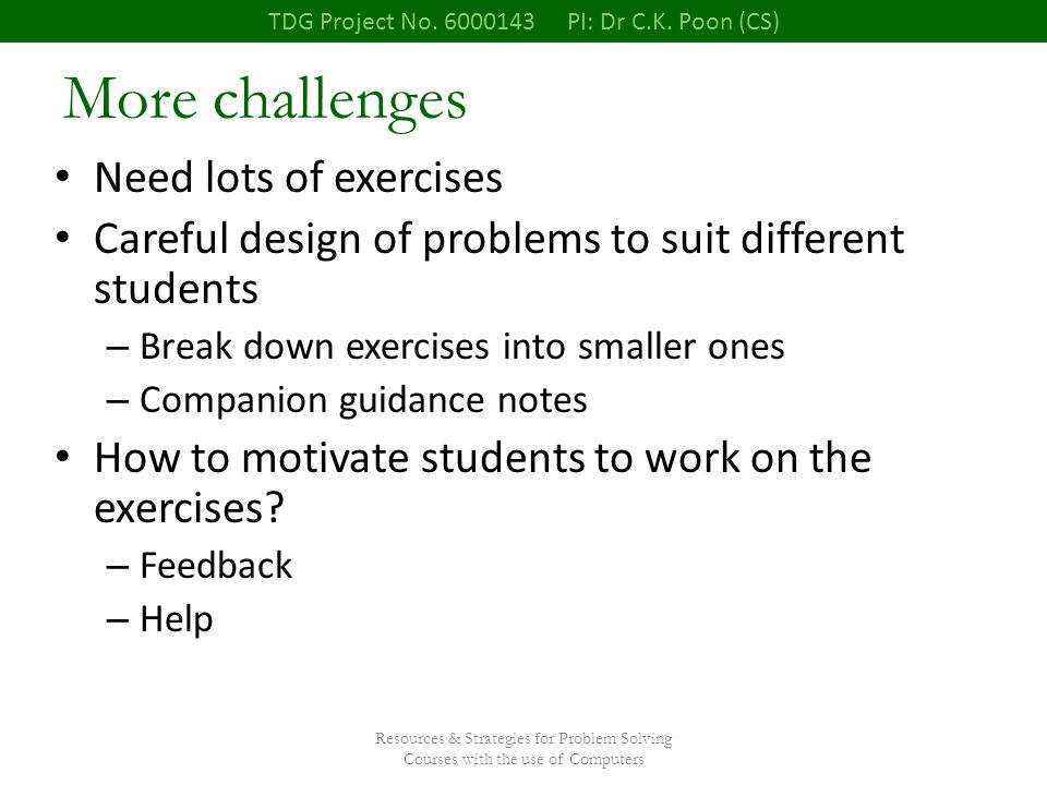 Resources & Strategies for Problem Solving Courses with the use of Computers More challenges Need lots of exercises Careful design of problems to suit different students – Break down exercises into smaller ones – Companion guidance notes How to motivate students to work on the exercises.