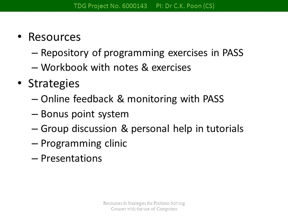 Resources & Strategies for Problem Solving Courses with the use of Computers Resources – Repository of programming exercises in PASS – Workbook with notes & exercises Strategies – Online feedback & monitoring with PASS – Bonus point system – Group discussion & personal help in tutorials – Programming clinic – Presentations TDG Project No.
