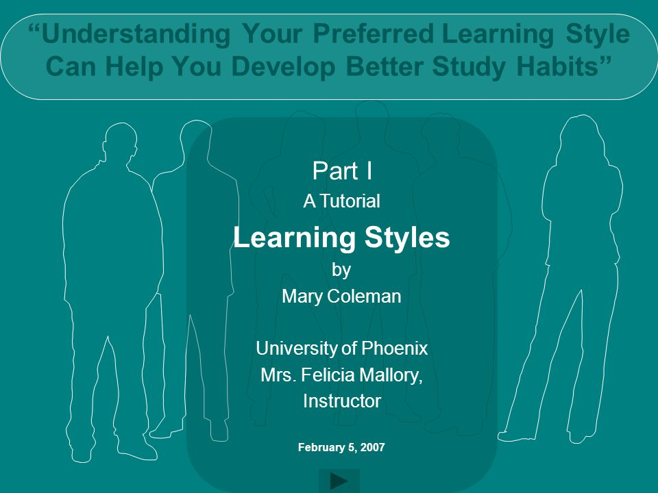 Understanding Your Preferred Learning Style Can Help You Develop Better Study Habits Part I A Tutorial Learning Styles by Mary Coleman University of Phoenix Mrs.