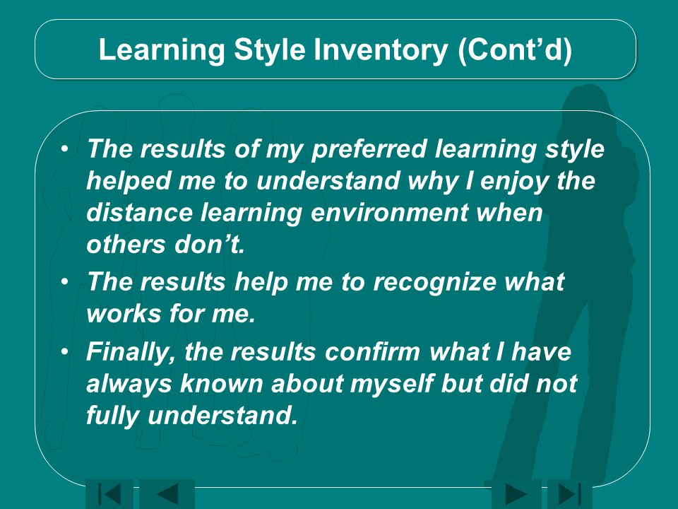 The results of my preferred learning style helped me to understand why I enjoy the distance learning environment when others don't.