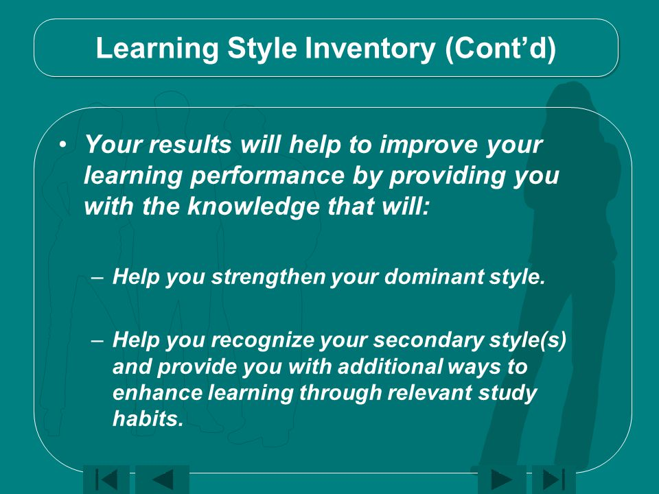 Learning Style Inventory (Cont'd) Your results will help to improve your learning performance by providing you with the knowledge that will: –Help you strengthen your dominant style.