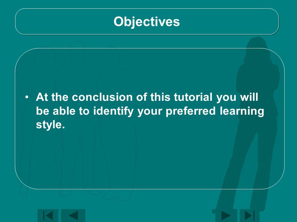 Objectives At the conclusion of this tutorial you will be able to identify your preferred learning style.