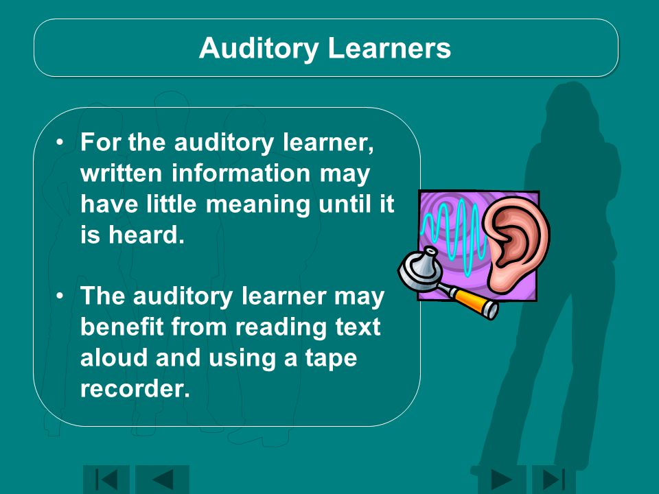 Auditory Learners For the auditory learner, written information may have little meaning until it is heard.