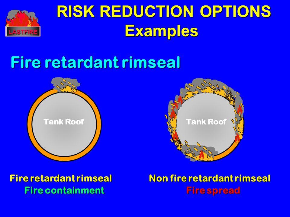 RISK REDUCTION OPTIONS RISK REDUCTION OPTIONSExamplesLASTFIRE Fire retardant rimseal Tank Roof Fire retardant rimseal Fire containment Tank Roof Non f