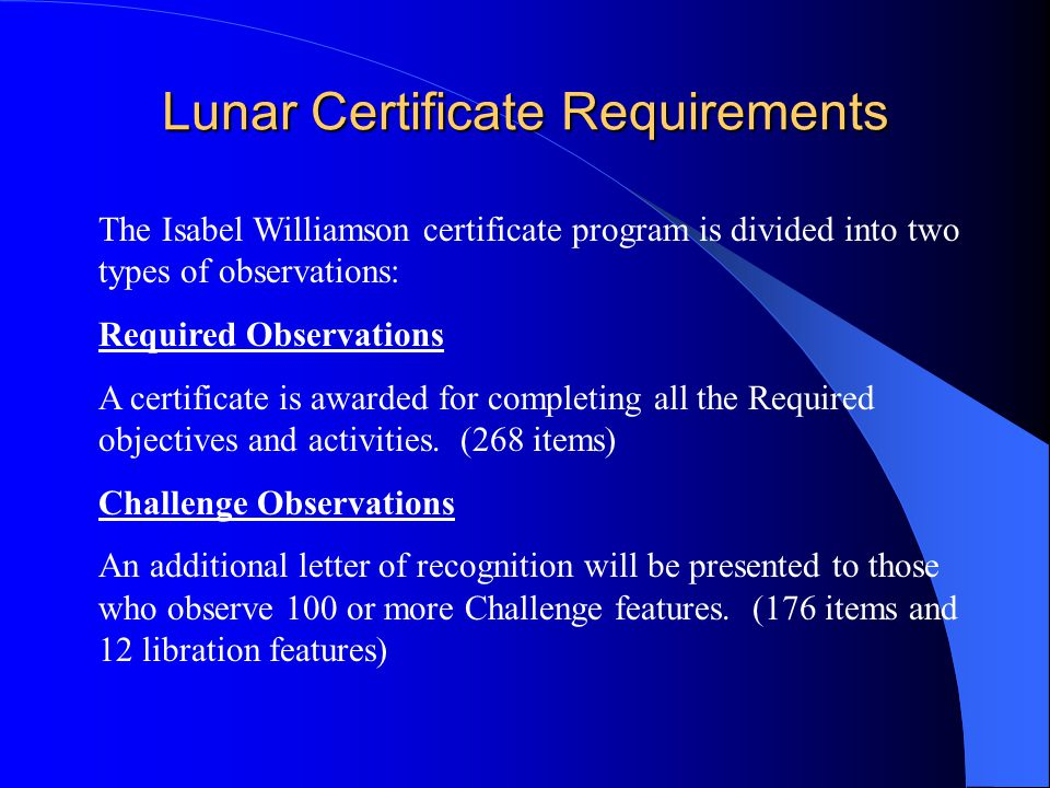 Lunar Certificate Requirements The Isabel Williamson certificate program is divided into two types of observations: Required Observations A certificate is awarded for completing all the Required objectives and activities.