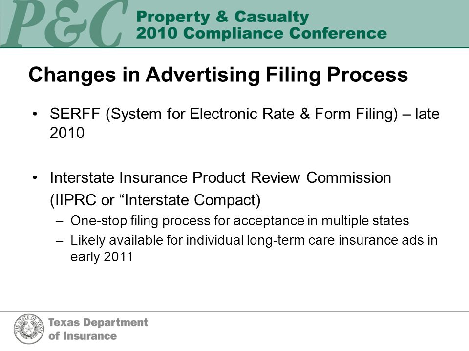 Changes in Advertising Filing Process SERFF (System for Electronic Rate & Form Filing) – late 2010 Interstate Insurance Product Review Commission (IIPRC or Interstate Compact) –One-stop filing process for acceptance in multiple states –Likely available for individual long-term care insurance ads in early 2011