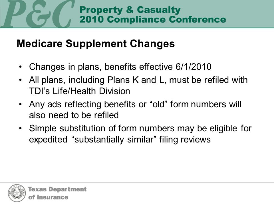 Medicare Supplement Changes Changes in plans, benefits effective 6/1/2010 All plans, including Plans K and L, must be refiled with TDI's Life/Health Division Any ads reflecting benefits or old form numbers will also need to be refiled Simple substitution of form numbers may be eligible for expedited substantially similar filing reviews