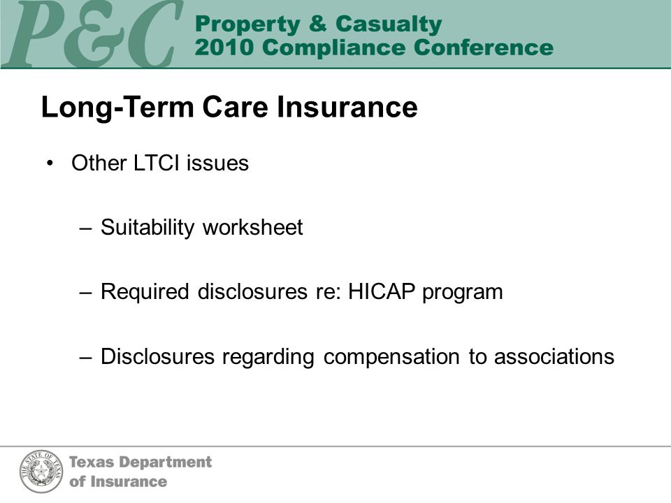 Long-Term Care Insurance Other LTCI issues –Suitability worksheet –Required disclosures re: HICAP program –Disclosures regarding compensation to associations