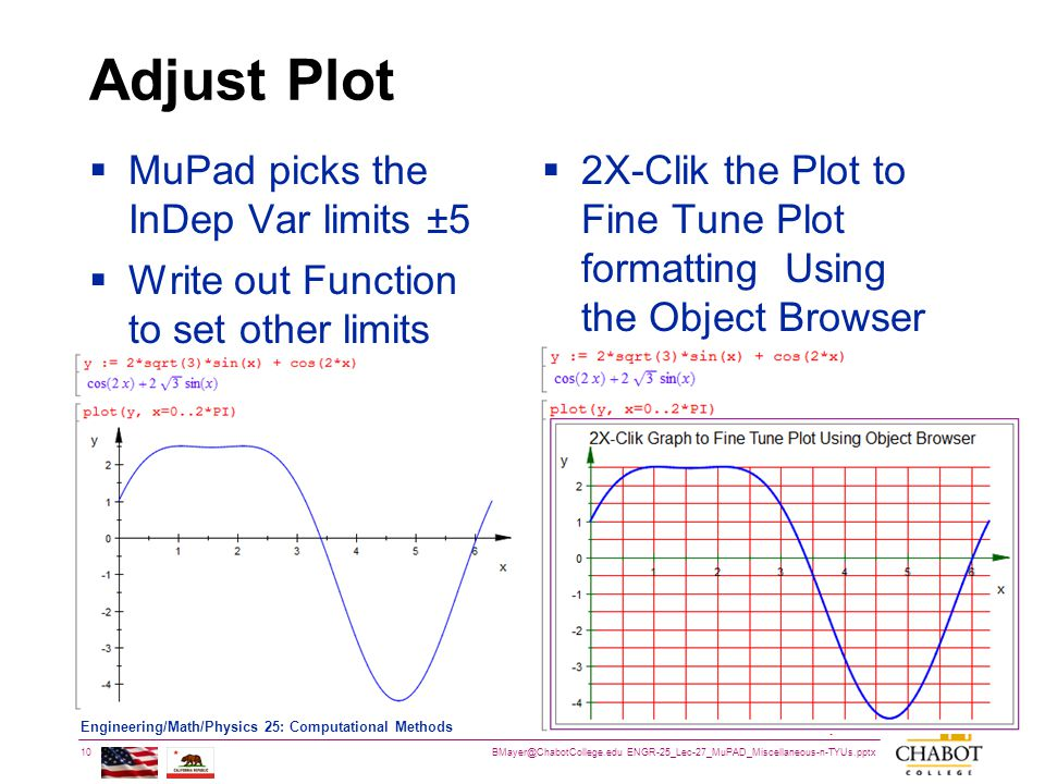 BMayer@ChabotCollege.edu ENGR-25_Lec-27_MuPAD_Miscellaneous-n-TYUs.pptx 10 Bruce Mayer, PE Engineering/Math/Physics 25: Computational Methods Adjust Plot  MuPad picks the InDep Var limits ±5  Write out Function to set other limits  2X-Clik the Plot to Fine Tune Plot formatting Using the Object Browser