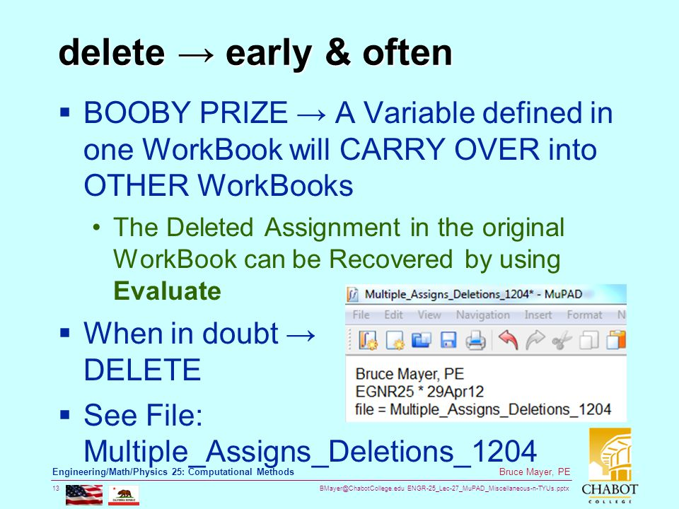 BMayer@ChabotCollege.edu ENGR-25_Lec-27_MuPAD_Miscellaneous-n-TYUs.pptx 13 Bruce Mayer, PE Engineering/Math/Physics 25: Computational Methods delete → early & often  BOOBY PRIZE → A Variable defined in one WorkBook will CARRY OVER into OTHER WorkBooks The Deleted Assignment in the original WorkBook can be Recovered by using Evaluate  When in doubt → DELETE  See File: Multiple_Assigns_Deletions_1204