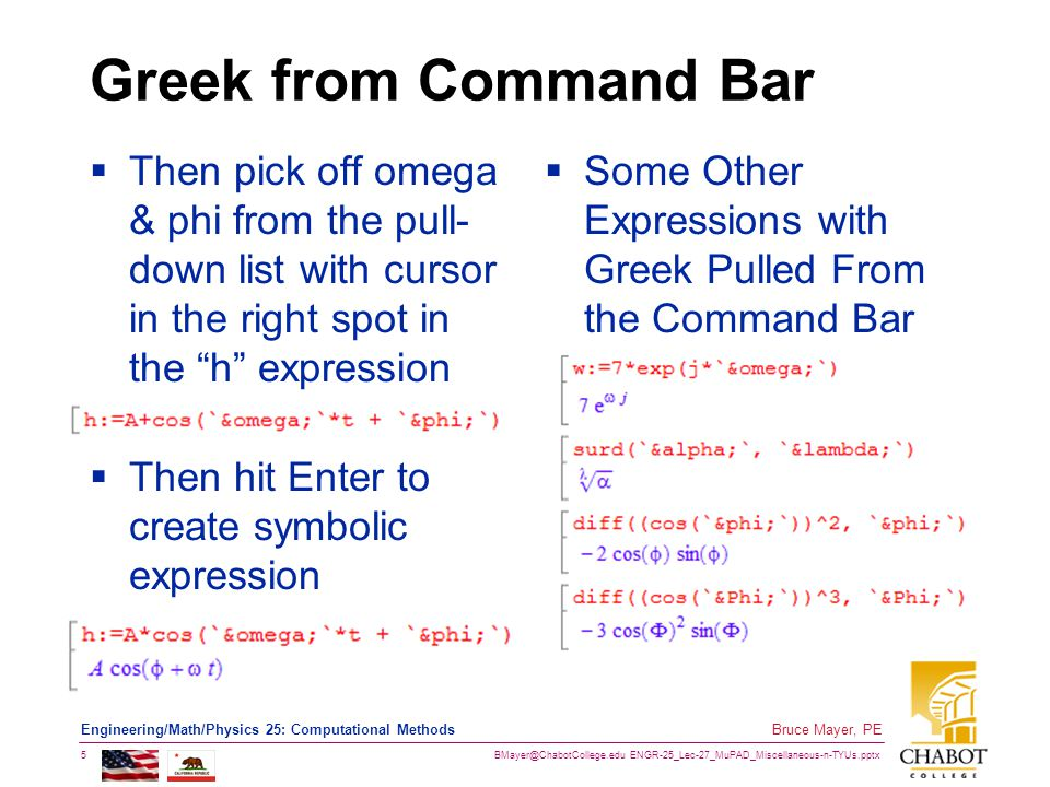 BMayer@ChabotCollege.edu ENGR-25_Lec-27_MuPAD_Miscellaneous-n-TYUs.pptx 5 Bruce Mayer, PE Engineering/Math/Physics 25: Computational Methods Greek from Command Bar  Then pick off omega & phi from the pull- down list with cursor in the right spot in the h expression  Then hit Enter to create symbolic expression  Some Other Expressions with Greek Pulled From the Command Bar