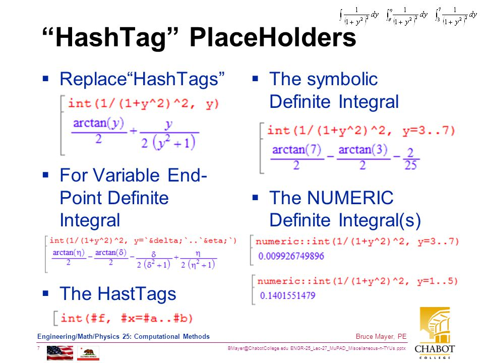 BMayer@ChabotCollege.edu ENGR-25_Lec-27_MuPAD_Miscellaneous-n-TYUs.pptx 7 Bruce Mayer, PE Engineering/Math/Physics 25: Computational Methods HashTag PlaceHolders  Replace HashTags  For Variable End- Point Definite Integral  The HastTags  The symbolic Definite Integral  The NUMERIC Definite Integral(s)