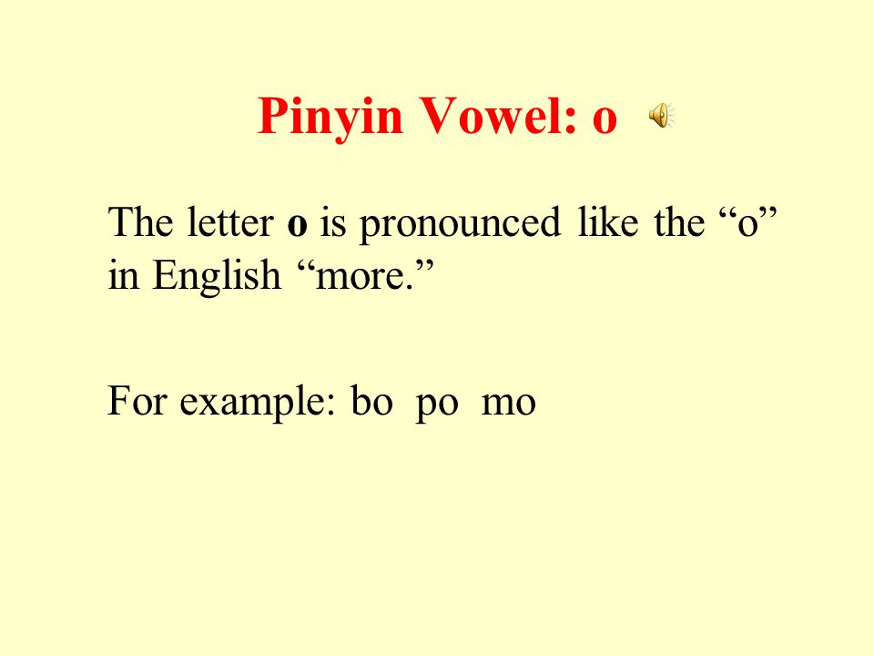 Pinyin Vowel: o The letter o is pronounced like the o in English more. For example: bo po mo