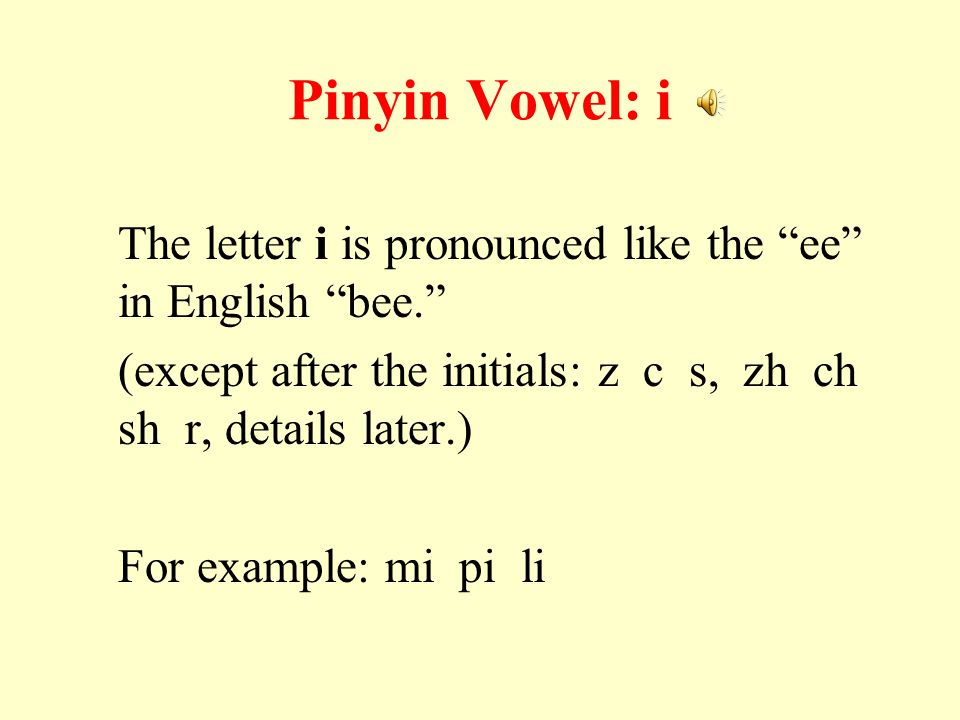 Pinyin Vowel: i The letter i is pronounced like the ee in English bee. (except after the initials: z c s, zh ch sh r, details later.) For example: mi pi li