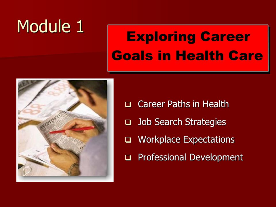 Module 1  Career Paths in Health  Job Search Strategies  Workplace Expectations  Professional Development Exploring Career Goals in Health Care
