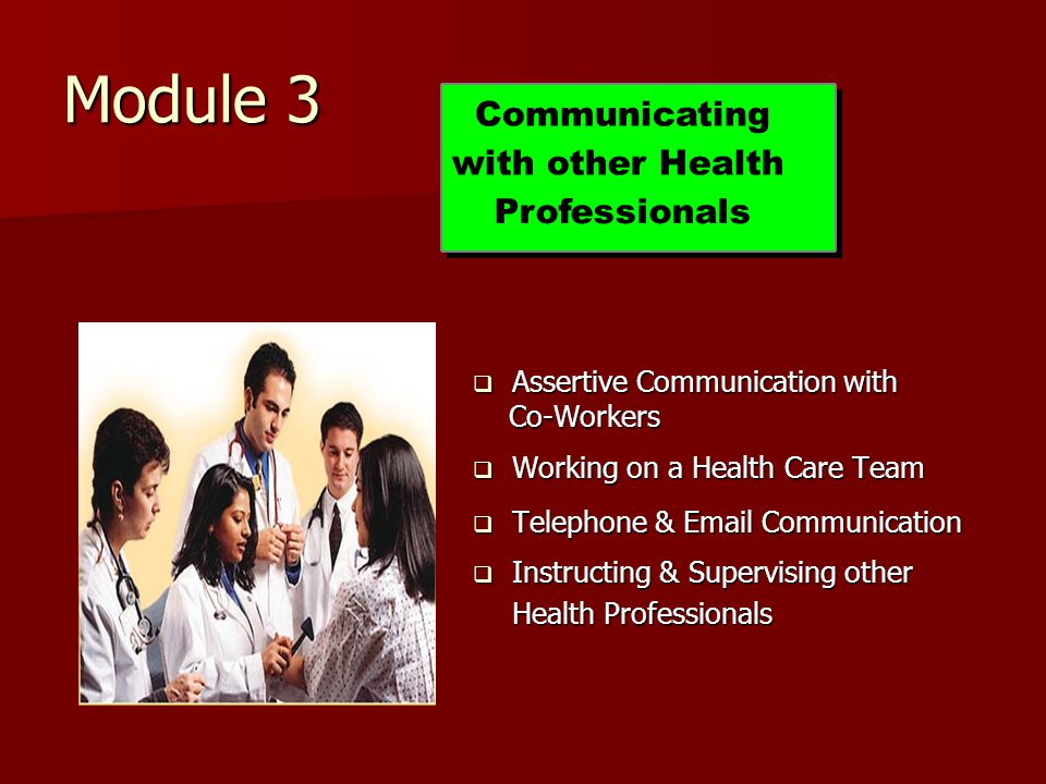 Module 3  Assertive Communication with Co-Workers Co-Workers  Working on a Health Care Team  Telephone & Email Communication  Instructing & Supervising other Health Professionals Communicating with other Health Professionals