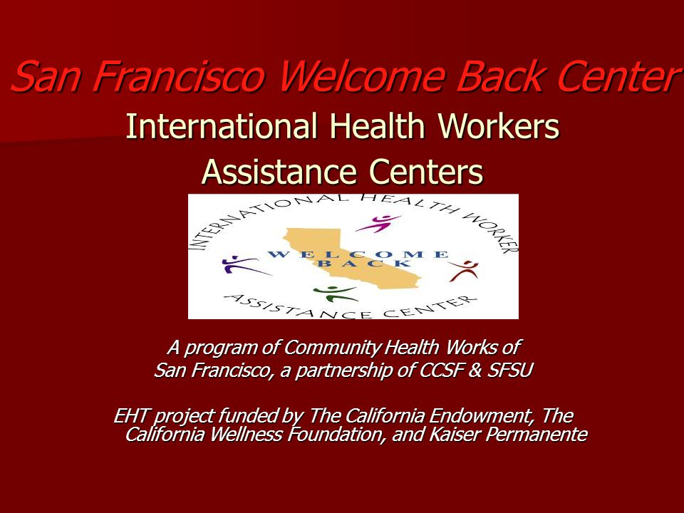 San Francisco Welcome Back Center International Health Workers Assistance Centers A program of Community Health Works of San Francisco, a partnership of CCSF & SFSU EHT project funded by The California Endowment, The California Wellness Foundation, and Kaiser Permanente